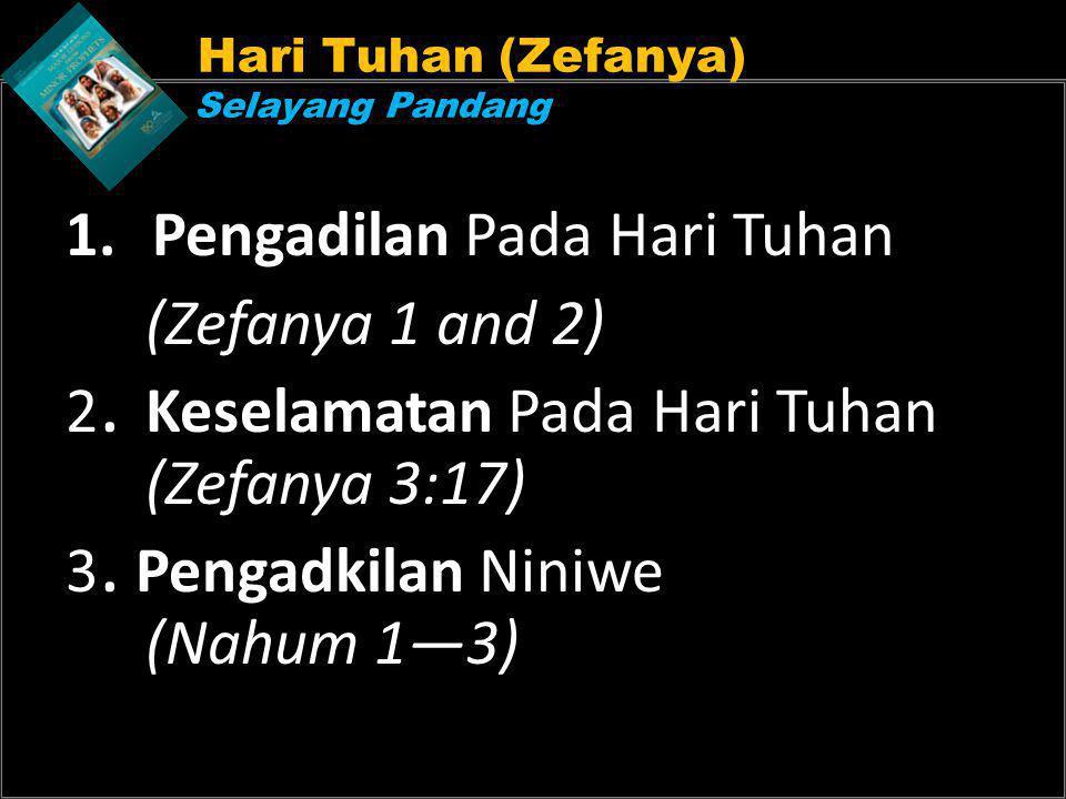 Hari Tuhan (Zefanya) Selayang Pandang 1.Pengadilan Pada Hari Tuhan (Zefanya 1 and 2) 2. Keselamatan Pada Hari Tuhan (Zefanya 3:17) 3. Pengadkilan Nini