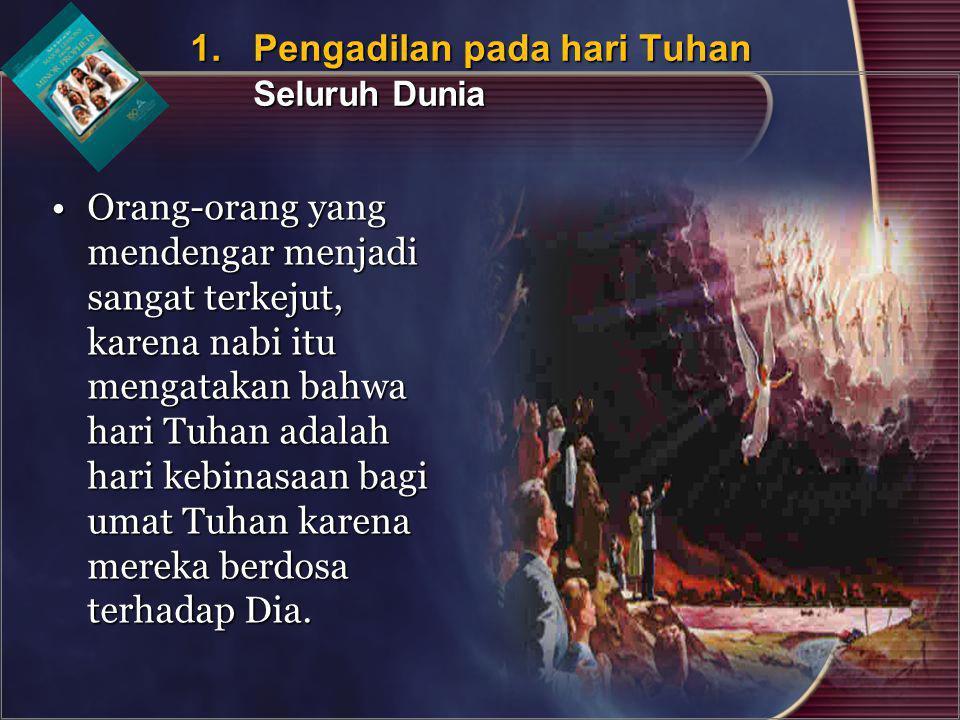 Orang-orang yang mendengar menjadi sangat terkejut, karena nabi itu mengatakan bahwa hari Tuhan adalah hari kebinasaan bagi umat Tuhan karena mereka b