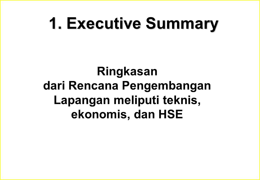 1. Executive Summary Ringkasan dari Rencana Pengembangan Lapangan meliputi teknis, ekonomis, dan HSE