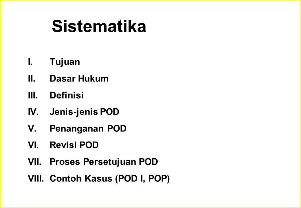 Sistematika I.Tujuan II.Dasar Hukum III.Definisi IV.Jenis-jenis POD V.Penanganan POD VI.Revisi POD VII.Proses Persetujuan POD VIII.Contoh Kasus (POD I