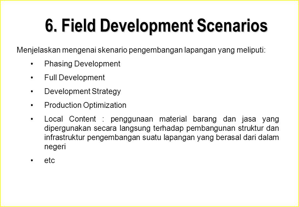 6. Field Development Scenarios Menjelaskan mengenai skenario pengembangan lapangan yang meliputi: Phasing Development Full Development Development Str