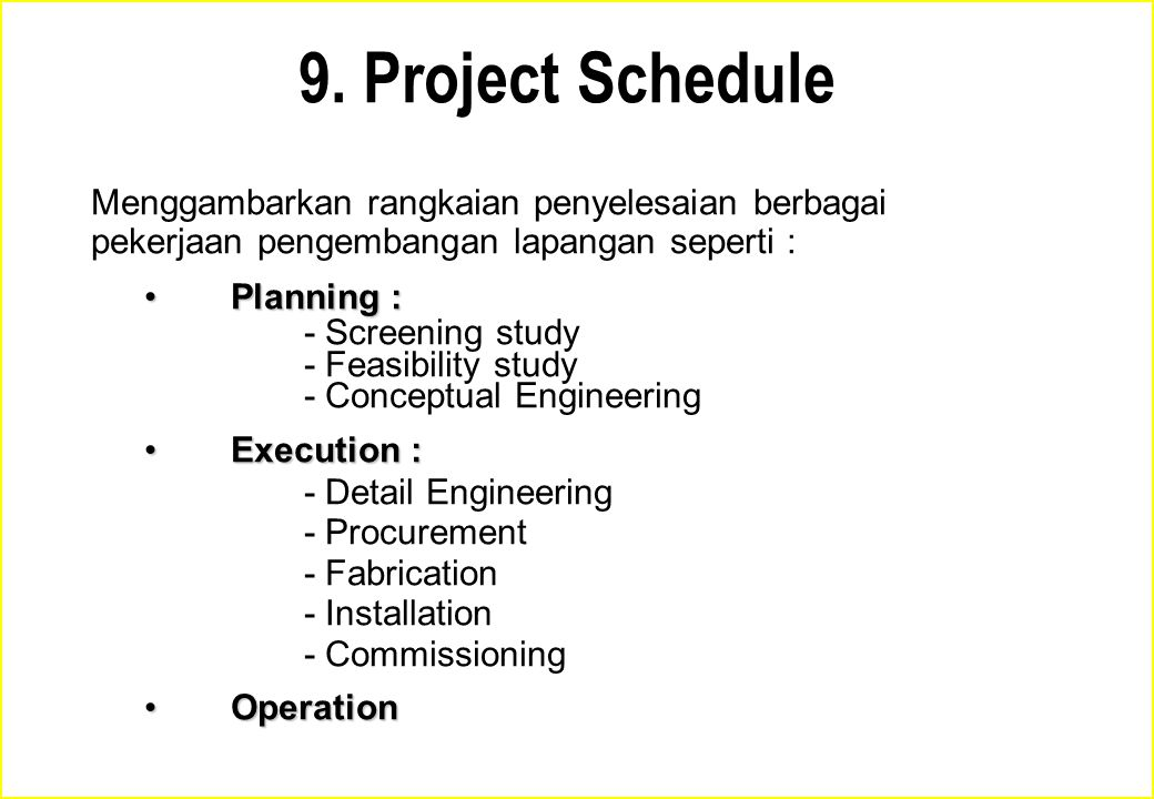 9. Project Schedule Menggambarkan rangkaian penyelesaian berbagai pekerjaan pengembangan lapangan seperti : Planning :Planning : - Screening study - F
