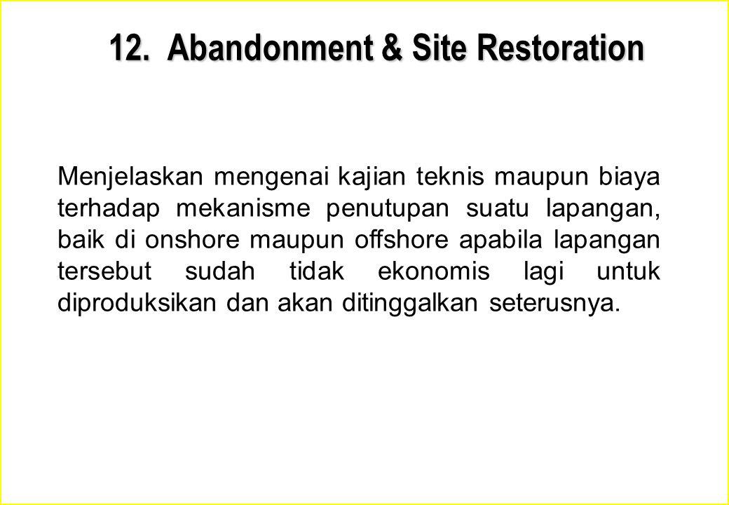 12. Abandonment & Site Restoration Menjelaskan mengenai kajian teknis maupun biaya terhadap mekanisme penutupan suatu lapangan, baik di onshore maupun