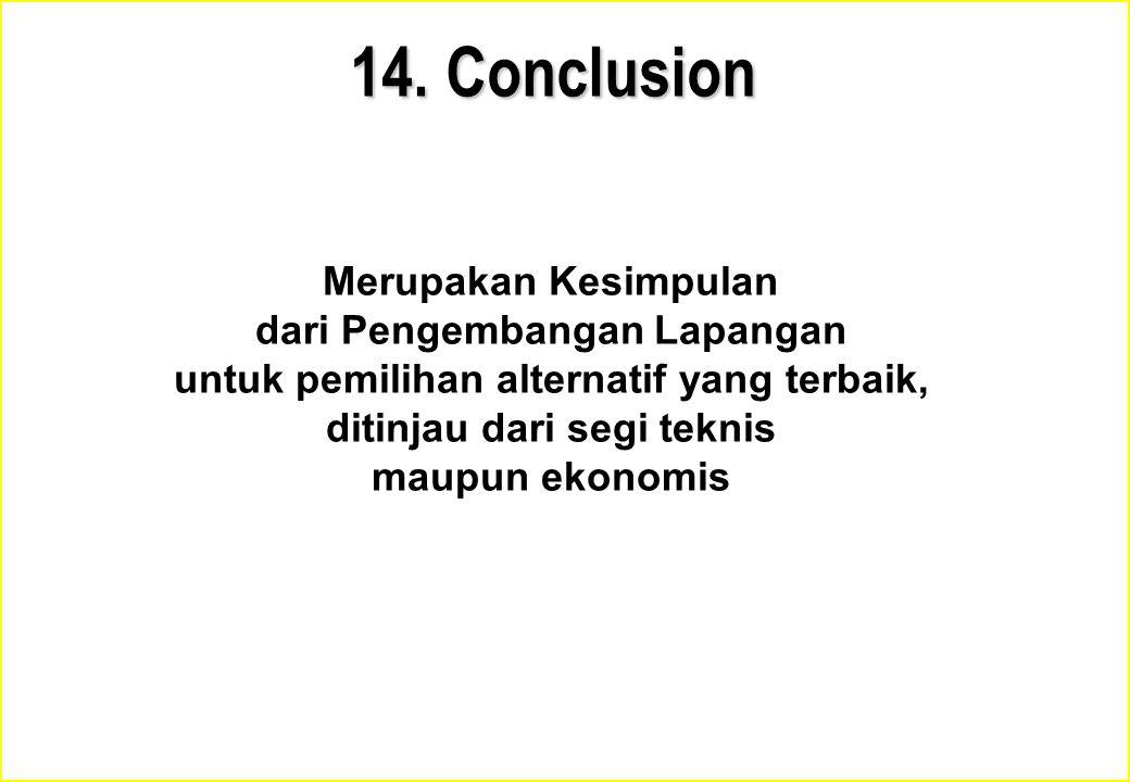 14. Conclusion Merupakan Kesimpulan dari Pengembangan Lapangan untuk pemilihan alternatif yang terbaik, ditinjau dari segi teknis maupun ekonomis