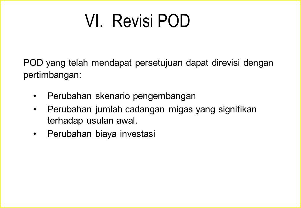 VI. Revisi POD POD yang telah mendapat persetujuan dapat direvisi dengan pertimbangan: Perubahan skenario pengembangan Perubahan jumlah cadangan migas