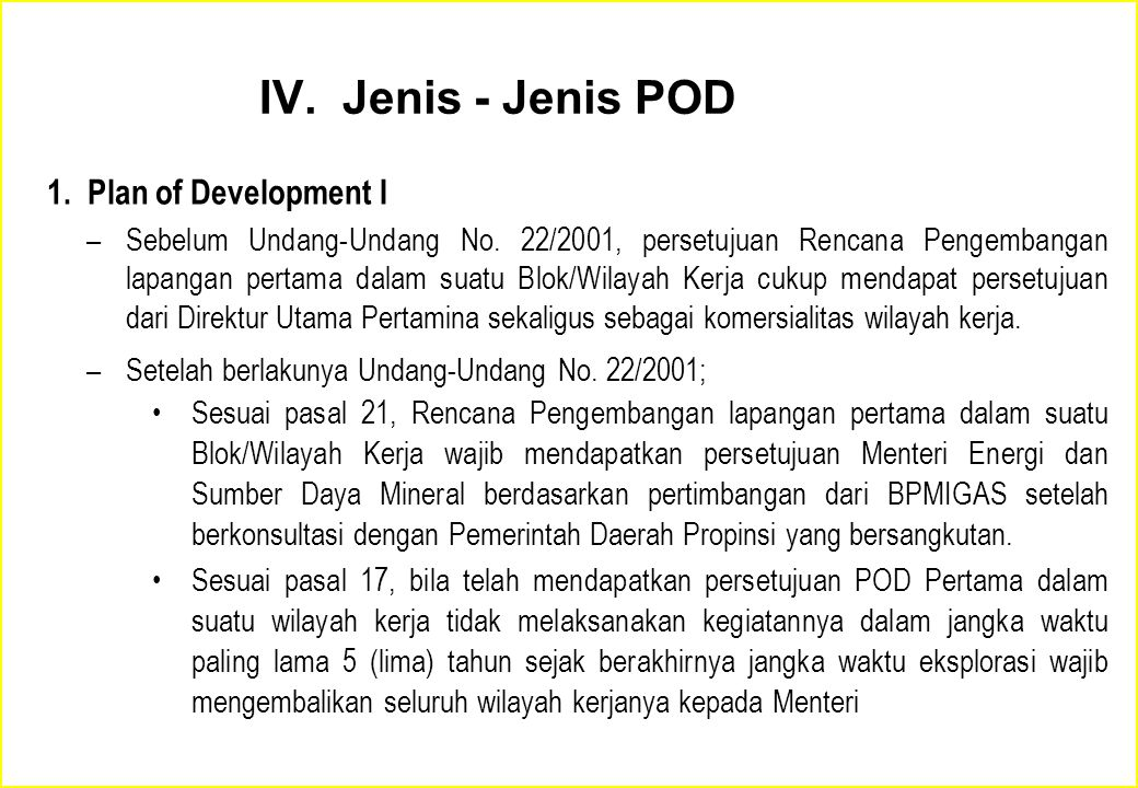 IV. Jenis - Jenis POD 1. Plan of Development I –Sebelum Undang-Undang No. 22/2001, persetujuan Rencana Pengembangan lapangan pertama dalam suatu Blok/