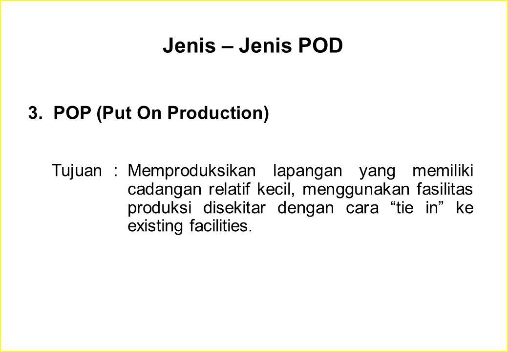 3. POP (Put On Production) Tujuan :Memproduksikan lapangan yang memiliki cadangan relatif kecil, menggunakan fasilitas produksi disekitar dengan cara