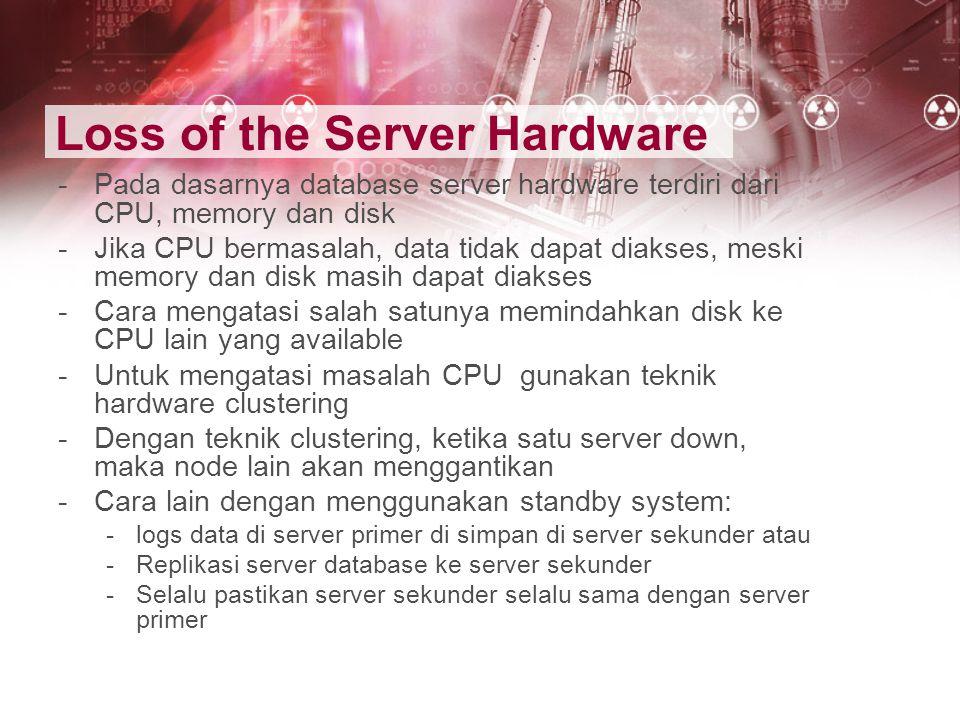 Loss of the Server Hardware -Pada dasarnya database server hardware terdiri dari CPU, memory dan disk -Jika CPU bermasalah, data tidak dapat diakses,