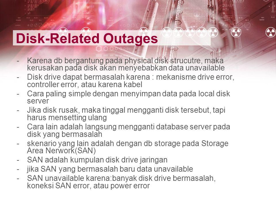 Disk-Related Outages -Karena db bergantung pada physical disk strucutre, maka kerusakan pada disk akan menyebabkan data unavailable -Disk drive dapat