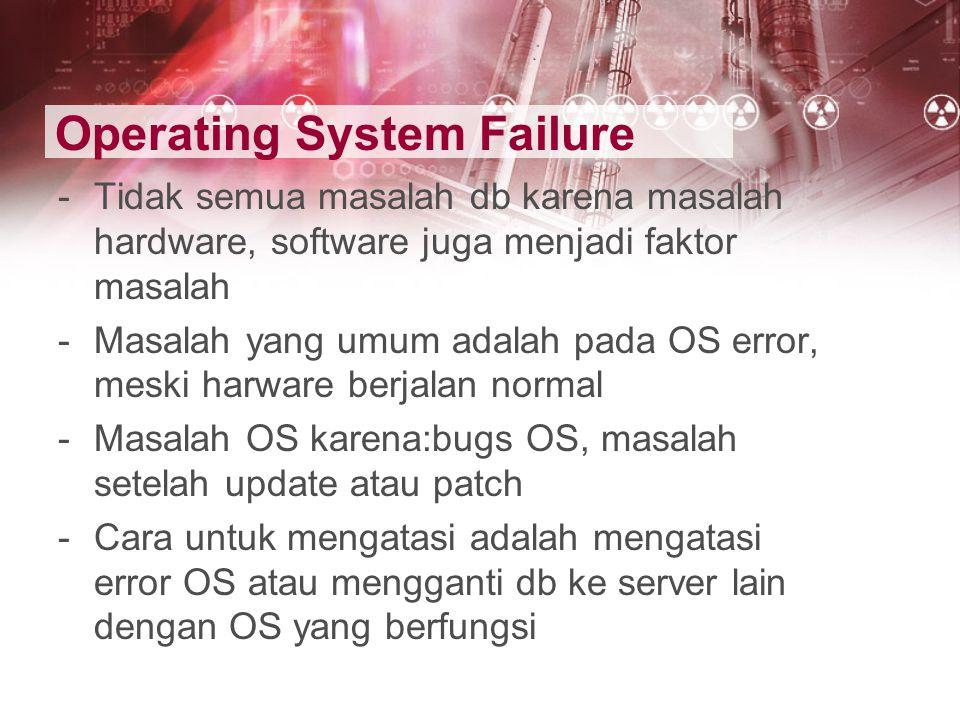 Operating System Failure -Tidak semua masalah db karena masalah hardware, software juga menjadi faktor masalah -Masalah yang umum adalah pada OS error