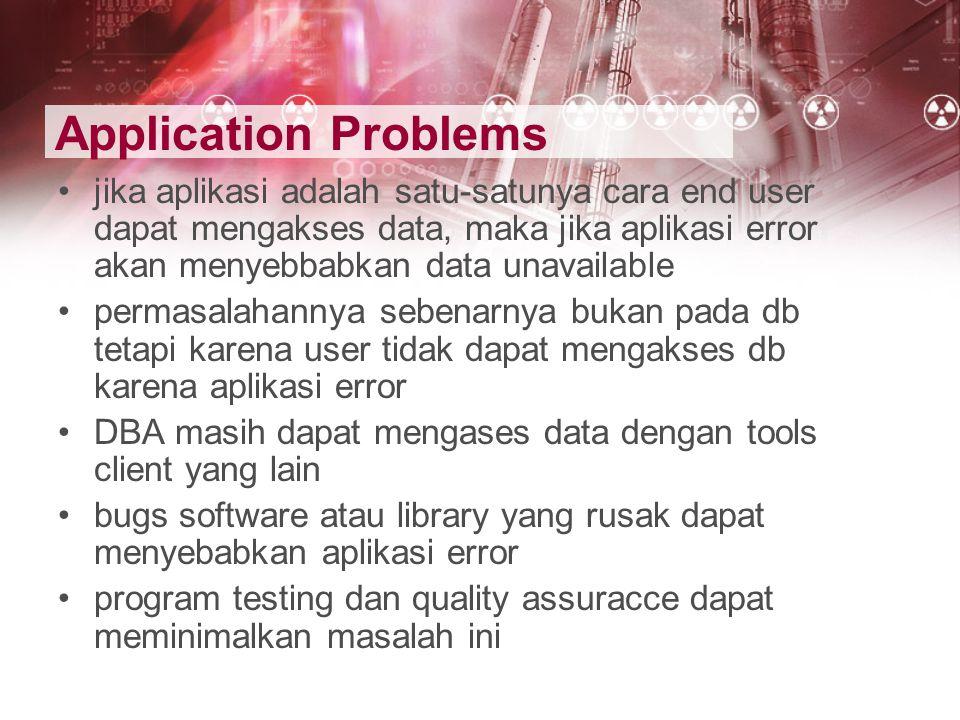 Application Problems jika aplikasi adalah satu-satunya cara end user dapat mengakses data, maka jika aplikasi error akan menyebbabkan data unavailable