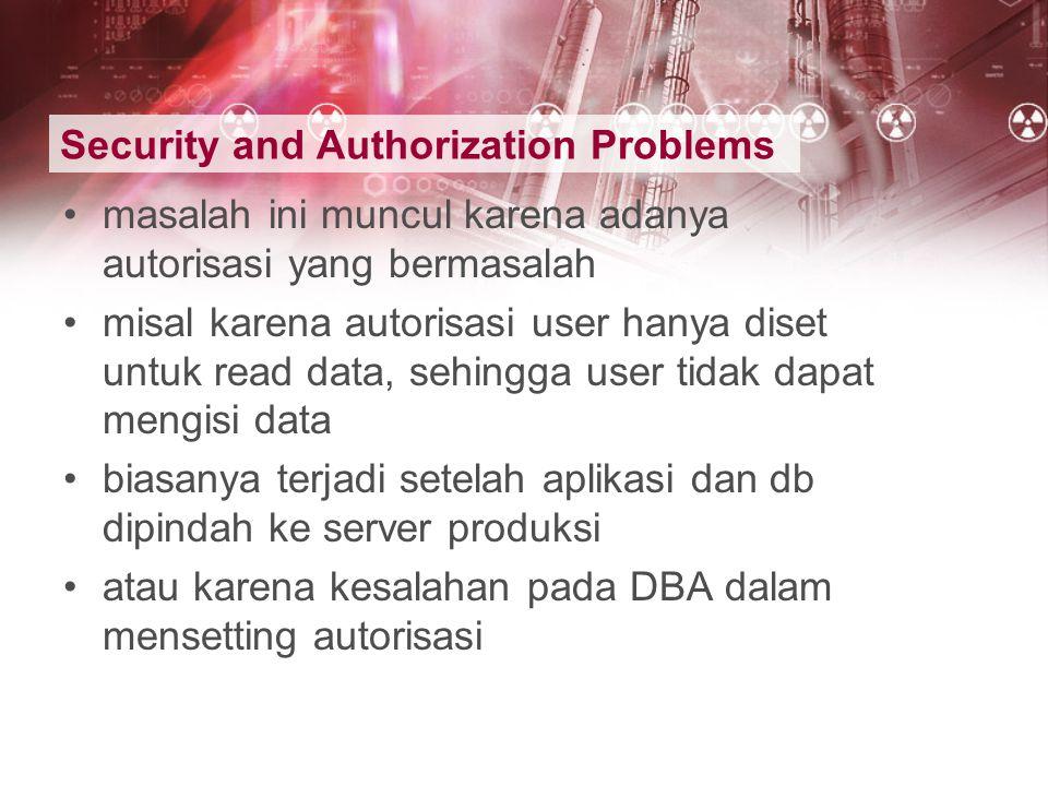 Security and Authorization Problems masalah ini muncul karena adanya autorisasi yang bermasalah misal karena autorisasi user hanya diset untuk read da