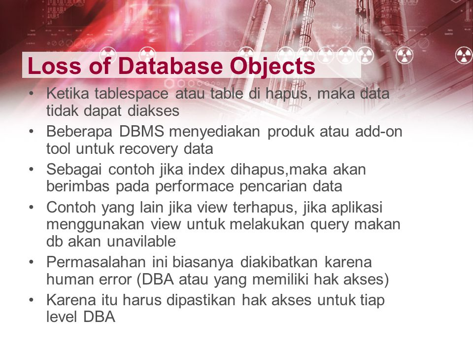 Loss of Database Objects Ketika tablespace atau table di hapus, maka data tidak dapat diakses Beberapa DBMS menyediakan produk atau add-on tool untuk