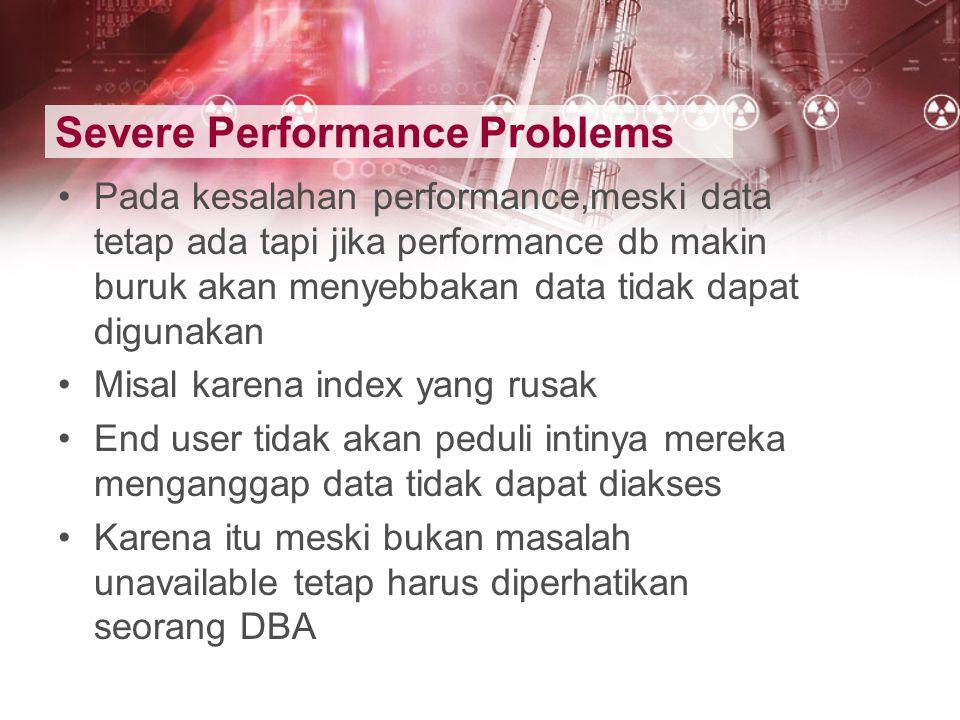 Severe Performance Problems Pada kesalahan performance,meski data tetap ada tapi jika performance db makin buruk akan menyebbakan data tidak dapat dig