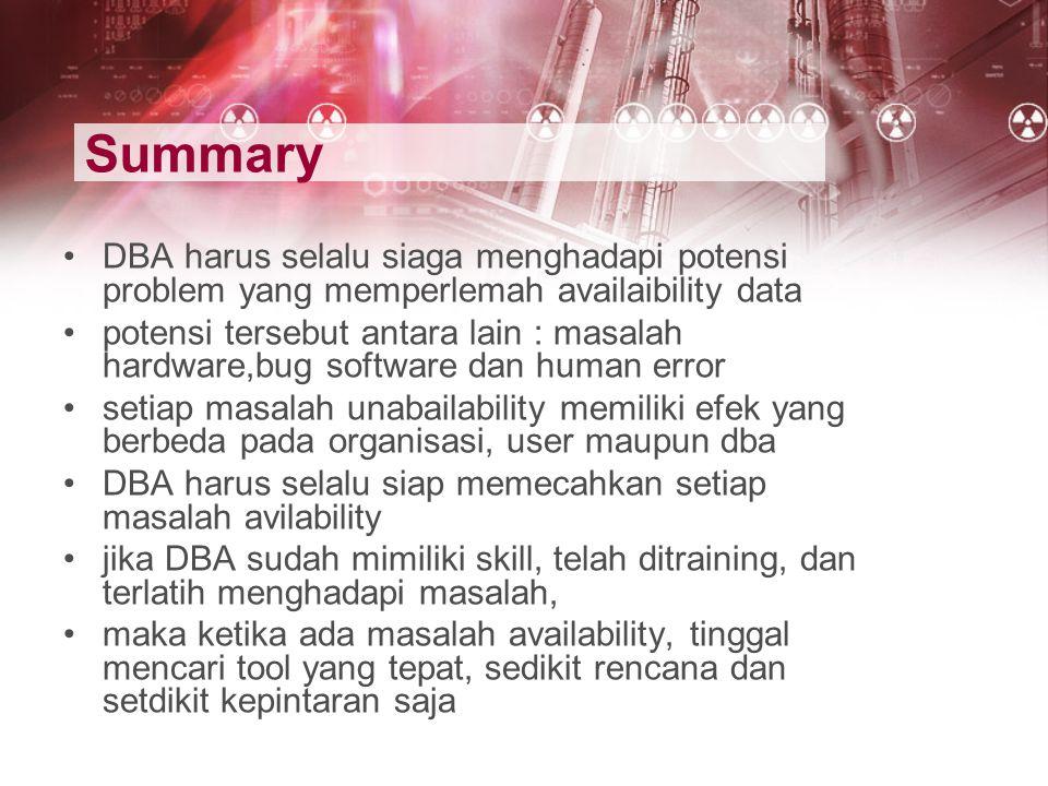 Summary DBA harus selalu siaga menghadapi potensi problem yang memperlemah availaibility data potensi tersebut antara lain : masalah hardware,bug soft