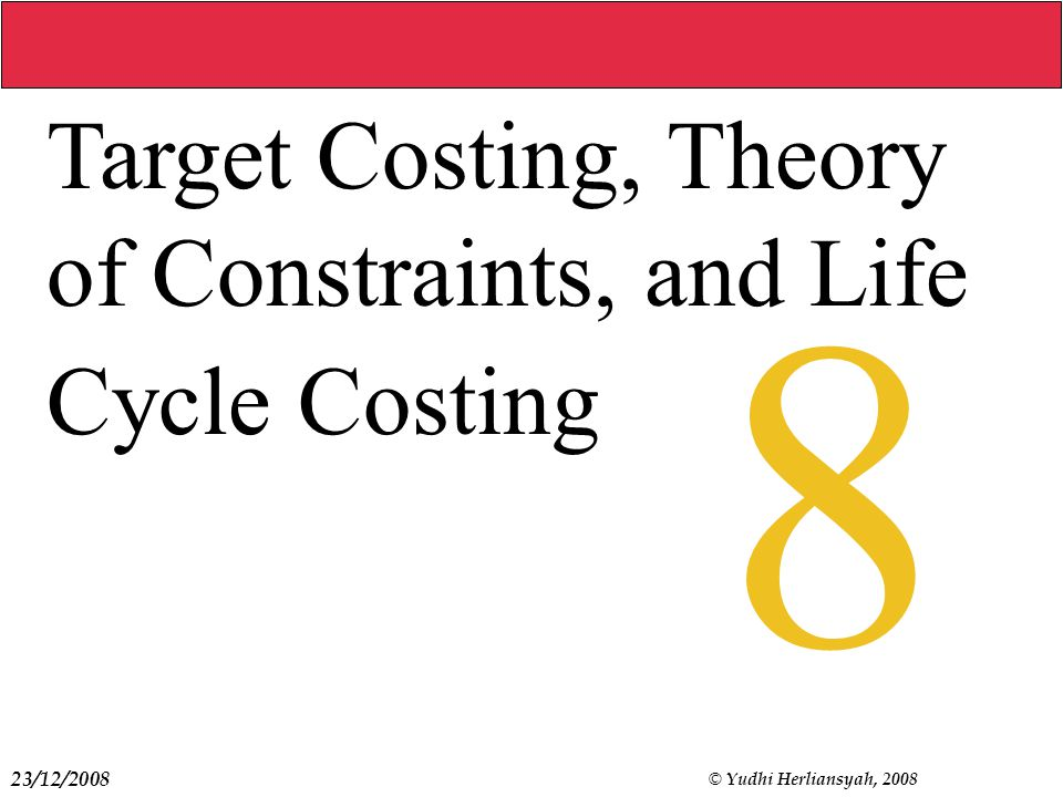 23/12/2008 © Yudhi Herliansyah, 2008 8 Target Costing, Theory of Constraints, and Life Cycle Costing