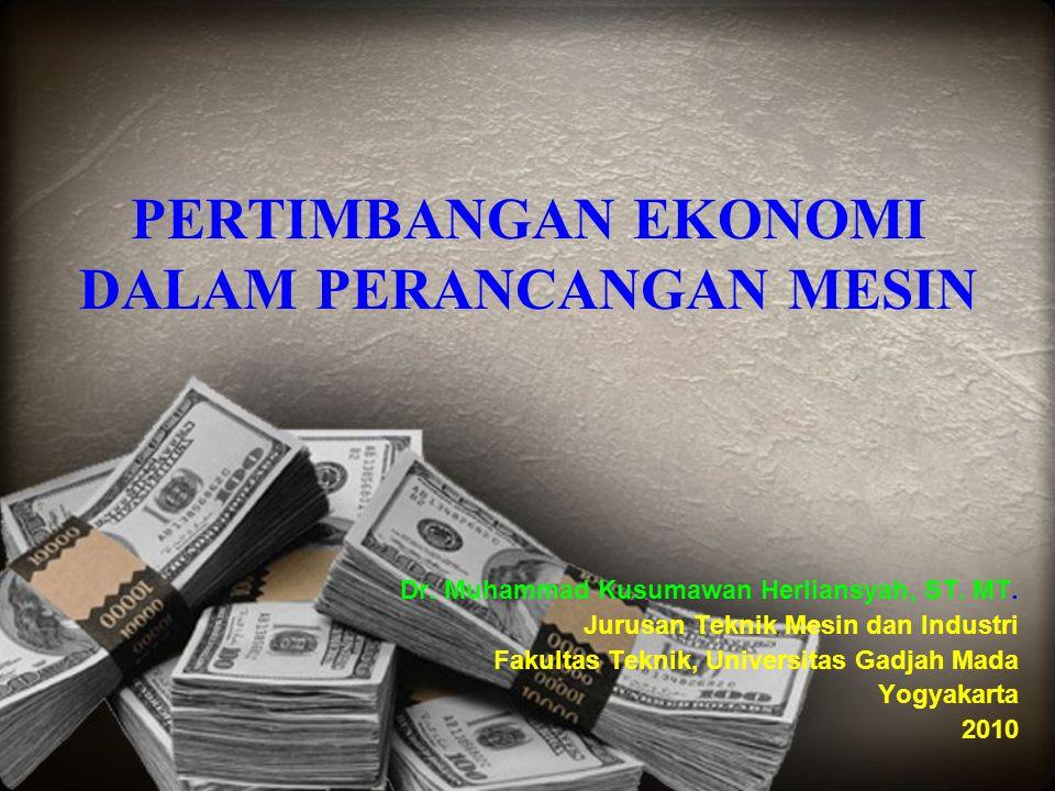 PERTIMBANGAN EKONOMI DALAM PERANCANGAN MESIN Dr. Muhammad Kusumawan Herliansyah, ST. MT. Jurusan Teknik Mesin dan Industri Fakultas Teknik, Universita