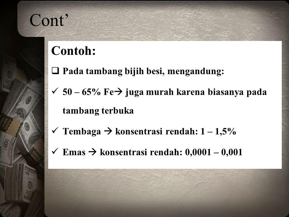 Cont' Contoh:  Pada tambang bijih besi, mengandung: 50 – 65% Fe  juga murah karena biasanya pada tambang terbuka Tembaga  konsentrasi rendah: 1 – 1,5% Emas  konsentrasi rendah: 0,0001 – 0,001