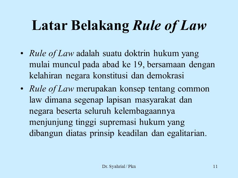 Dr. Syahrial / Pkn11 Latar Belakang Rule of Law Rule of Law adalah suatu doktrin hukum yang mulai muncul pada abad ke 19, bersamaan dengan kelahiran n