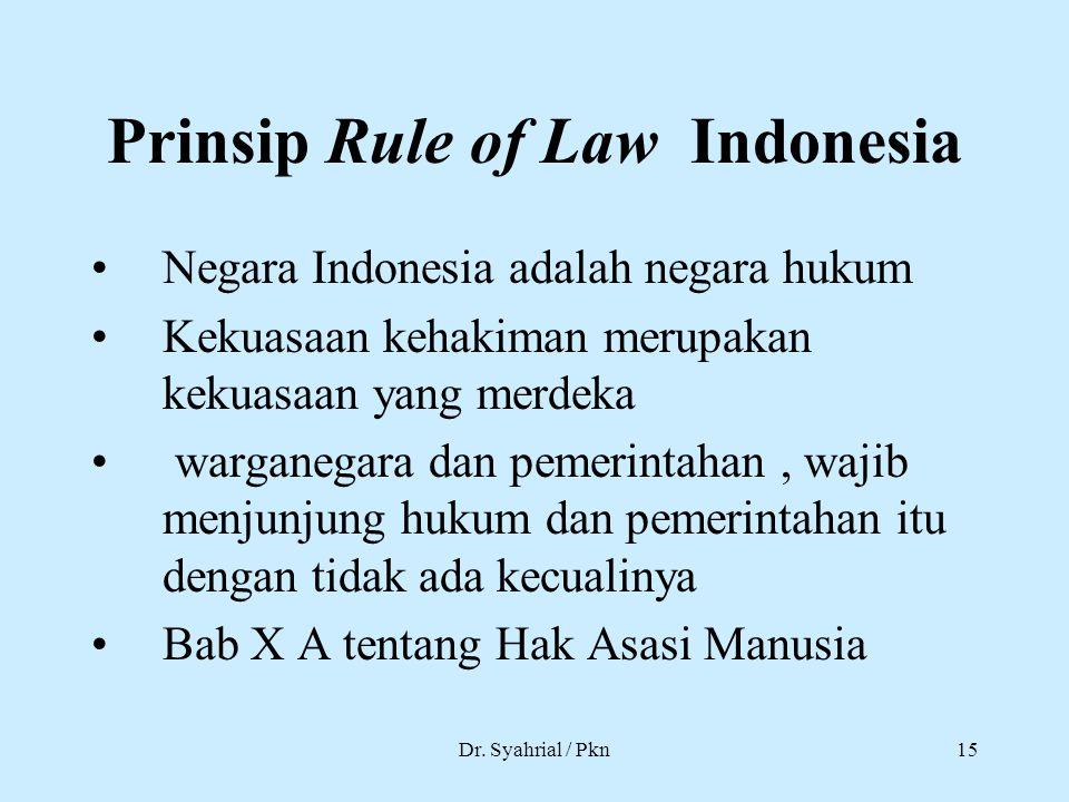 Dr. Syahrial / Pkn15 Prinsip Rule of Law Indonesia Negara Indonesia adalah negara hukum Kekuasaan kehakiman merupakan kekuasaan yang merdeka warganega