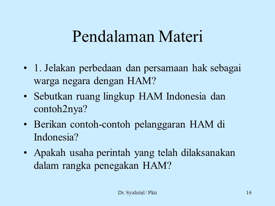Dr. Syahrial / Pkn16 Pendalaman Materi 1. Jelakan perbedaan dan persamaan hak sebagai warga negara dengan HAM? Sebutkan ruang lingkup HAM Indonesia da