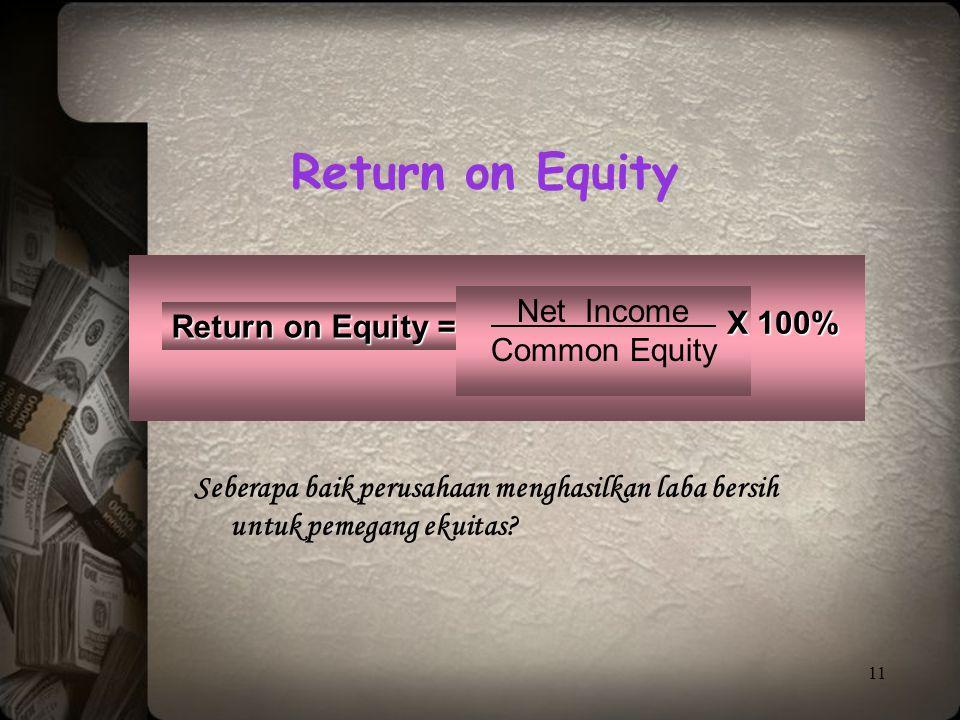 11 Return on Equity = Net Income Common Equity Seberapa baik perusahaan menghasilkan laba bersih untuk pemegang ekuitas? Return on Equity X 100%
