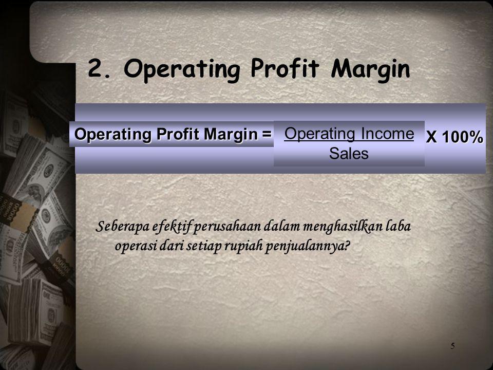 5 Operating Profit Margin = Operating Income Sales Seberapa efektif perusahaan dalam menghasilkan laba operasi dari setiap rupiah penjualannya? 2. Ope