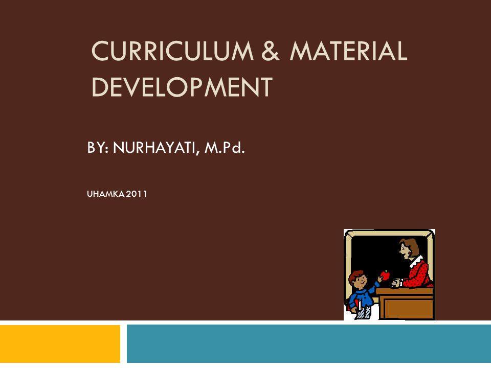 CURRICULUM & MATERIAL DEVELOPMENT BY: NURHAYATI, M.Pd. UHAMKA 2011