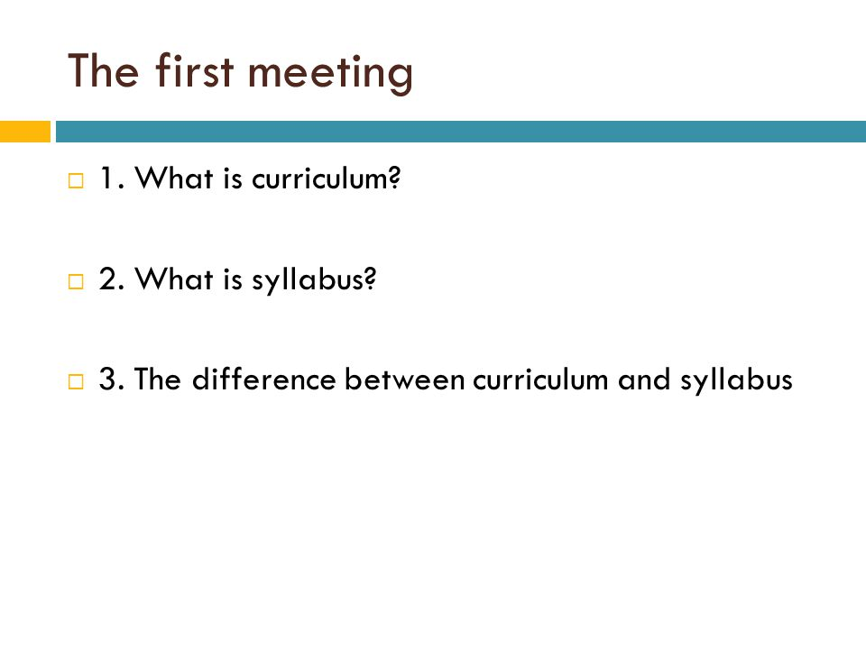 The first meeting  1.What is curriculum.  2. What is syllabus.