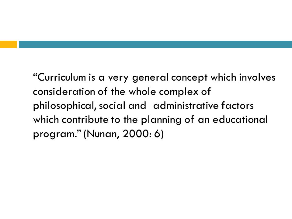 Curriculum can be defined, as an educational program which states:  The educational purpose of the program (the ends)  The content teaching procedures and learning experience which will be necessary to achieve this purpose (the means)  Some means for assessing whether or not the educational ends have been achieved. ( Richards, Platt and Platt 1993: 94)