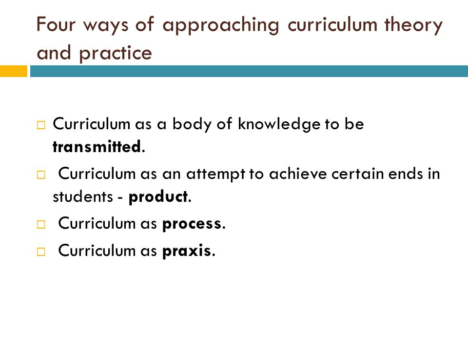 Four ways of approaching curriculum theory and practice  Curriculum as a body of knowledge to be transmitted.  Curriculum as an attempt to achieve c