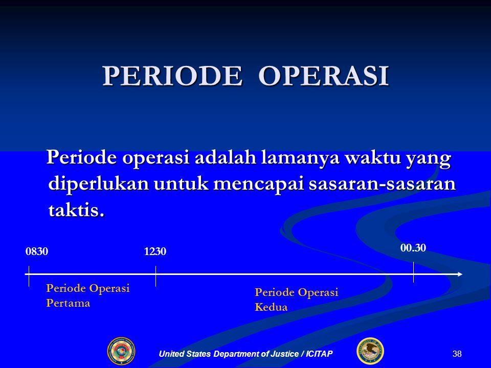 United States Department of Justice / ICITAP PERIODE OPERASI Periode operasi adalah lamanya waktu yang diperlukan untuk mencapai sasaran-sasaran taktis.