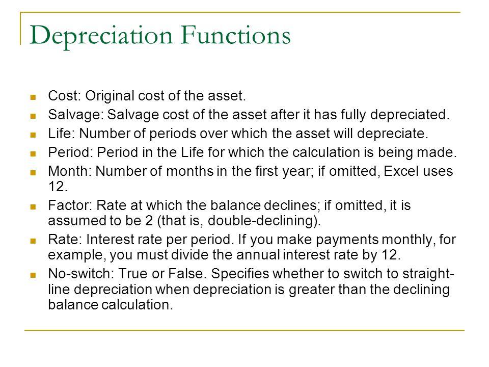 Depreciation Functions Cost: Original cost of the asset. Salvage: Salvage cost of the asset after it has fully depreciated. Life: Number of periods ov
