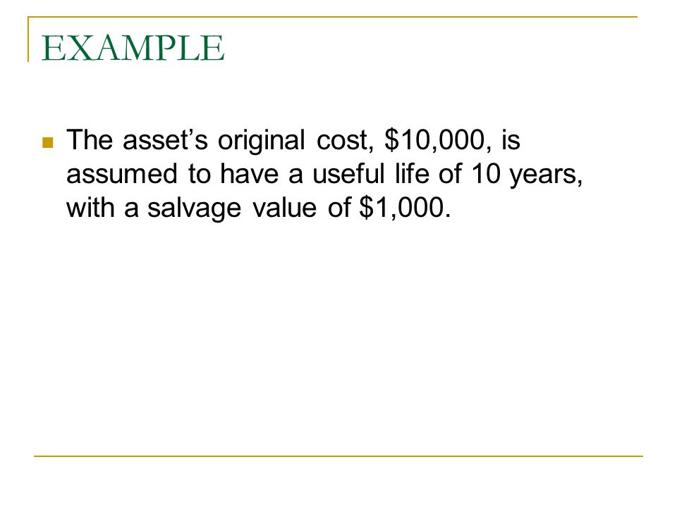 EXAMPLE The asset's original cost, $10,000, is assumed to have a useful life of 10 years, with a salvage value of $1,000.