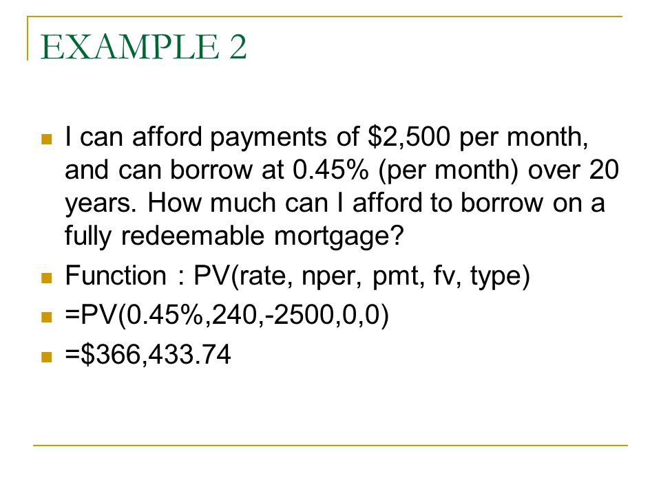 EXAMPLE 2 I can afford payments of $2,500 per month, and can borrow at 0.45% (per month) over 20 years. How much can I afford to borrow on a fully red