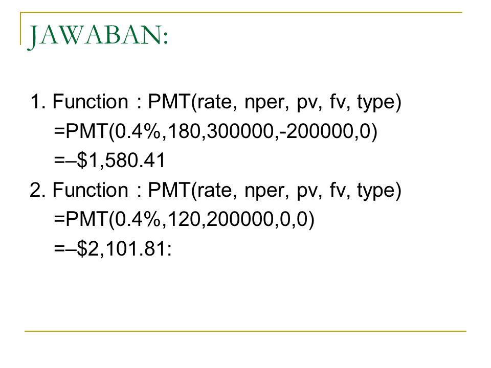JAWABAN: 1. Function : PMT(rate, nper, pv, fv, type) =PMT(0.4%,180,300000,-200000,0) =–$1,580.41 2. Function : PMT(rate, nper, pv, fv, type) =PMT(0.4%