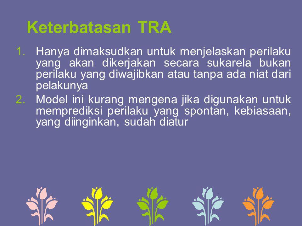 Keterbatasan TRA 1.Hanya dimaksudkan untuk menjelaskan perilaku yang akan dikerjakan secara sukarela bukan perilaku yang diwajibkan atau tanpa ada nia