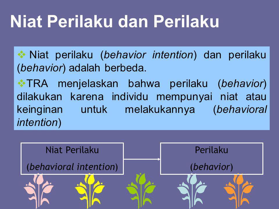 Niat Perilaku dan Perilaku  Niat perilaku (behavior intention) dan perilaku (behavior) adalah berbeda.  TRA menjelaskan bahwa perilaku (behavior) di