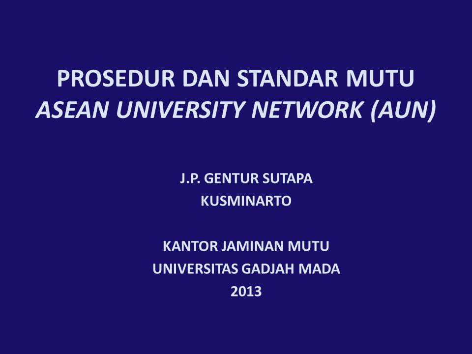 PROSEDUR DAN STANDAR MUTU ASEAN UNIVERSITY NETWORK (AUN) J.P. GENTUR SUTAPA KUSMINARTO KANTOR JAMINAN MUTU UNIVERSITAS GADJAH MADA 2013