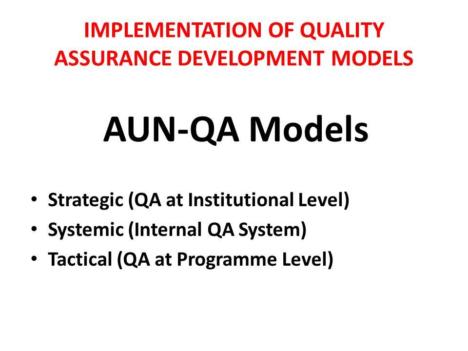 IMPLEMENTATION OF QUALITY ASSURANCE DEVELOPMENT MODELS AUN-QA Models Strategic (QA at Institutional Level) Systemic (Internal QA System) Tactical (QA