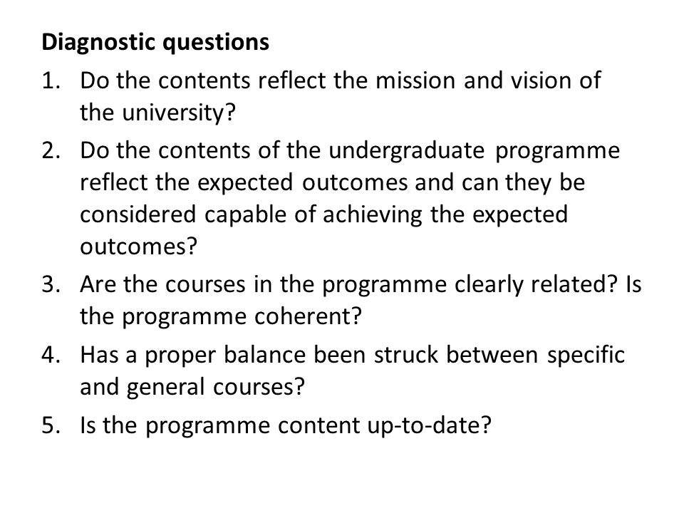 Diagnostic questions 1.Do the contents reflect the mission and vision of the university? 2.Do the contents of the undergraduate programme reflect the