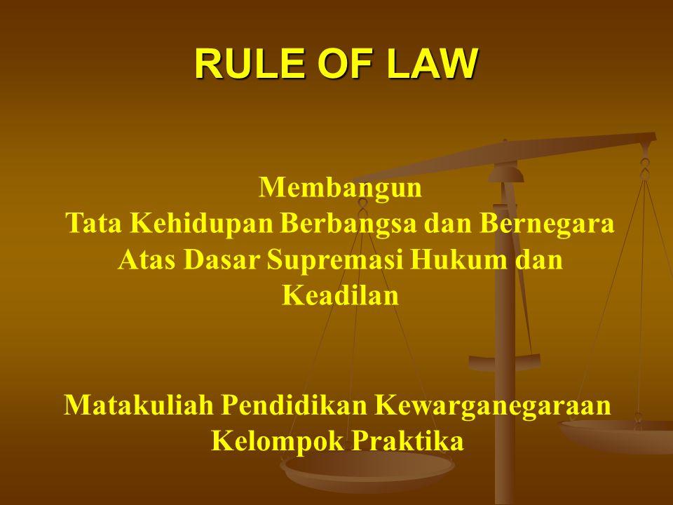 RULE OF LAW Membangun Tata Kehidupan Berbangsa dan Bernegara Atas Dasar Supremasi Hukum dan Keadilan Matakuliah Pendidikan Kewarganegaraan Kelompok Praktika