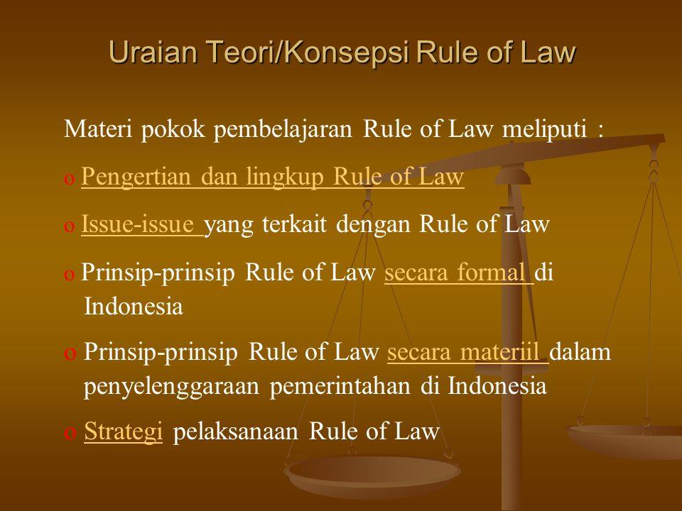 Uraian Teori/Konsepsi Rule of Law Materi pokok pembelajaran Rule of Law meliputi : o Pengertian dan lingkup Rule of Law o Issue-issue yang terkait dengan Rule of Law o Prinsip-prinsip Rule of Law secara formal di Indonesia o Prinsip-prinsip Rule of Law secara materiil dalam penyelenggaraan pemerintahan di Indonesia o Strategi pelaksanaan Rule of Law