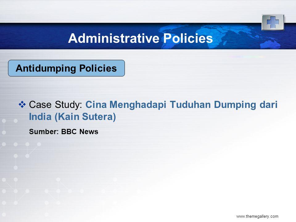 Administrative Policies  Case Study: Cina Menghadapi Tuduhan Dumping dari India (Kain Sutera) Sumber: BBC News www.themegallery.com Antidumping Policies