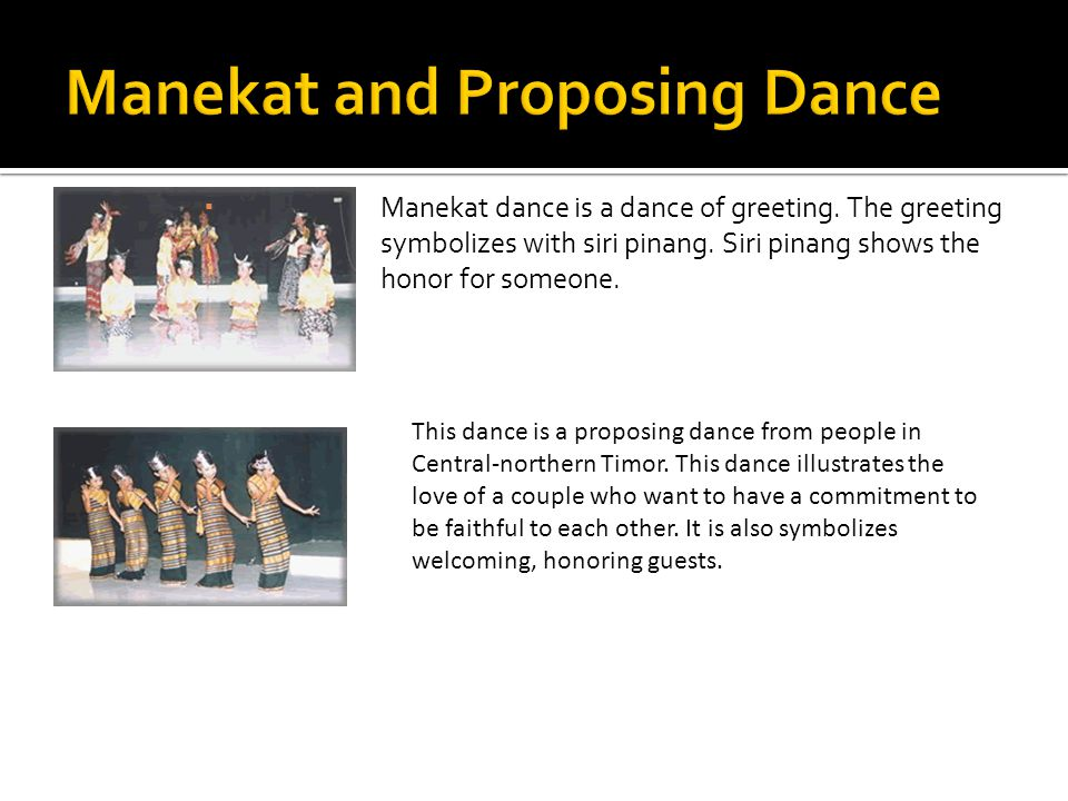  Manekat dance is a dance of greeting. The greeting symbolizes with siri pinang. Siri pinang shows the honor for someone. This dance is a proposing d