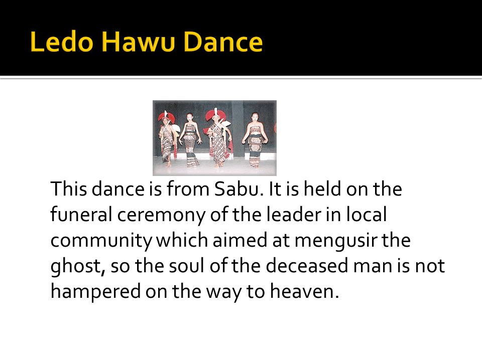 This dance is from Sabu. It is held on the funeral ceremony of the leader in local community which aimed at mengusir the ghost, so the soul of the dec
