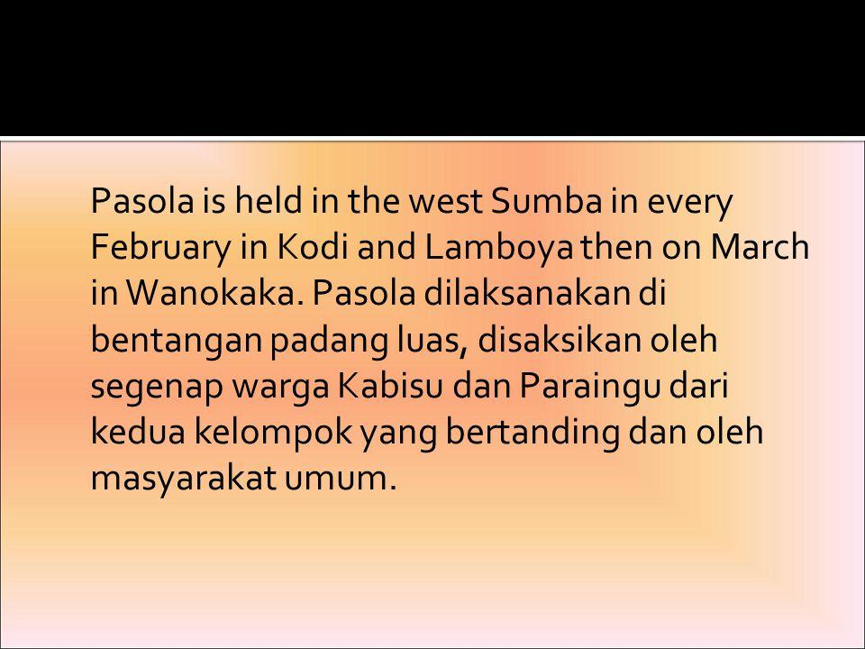 Pasola is held in the west Sumba in every February in Kodi and Lamboya then on March in Wanokaka. Pasola dilaksanakan di bentangan padang luas, disaks