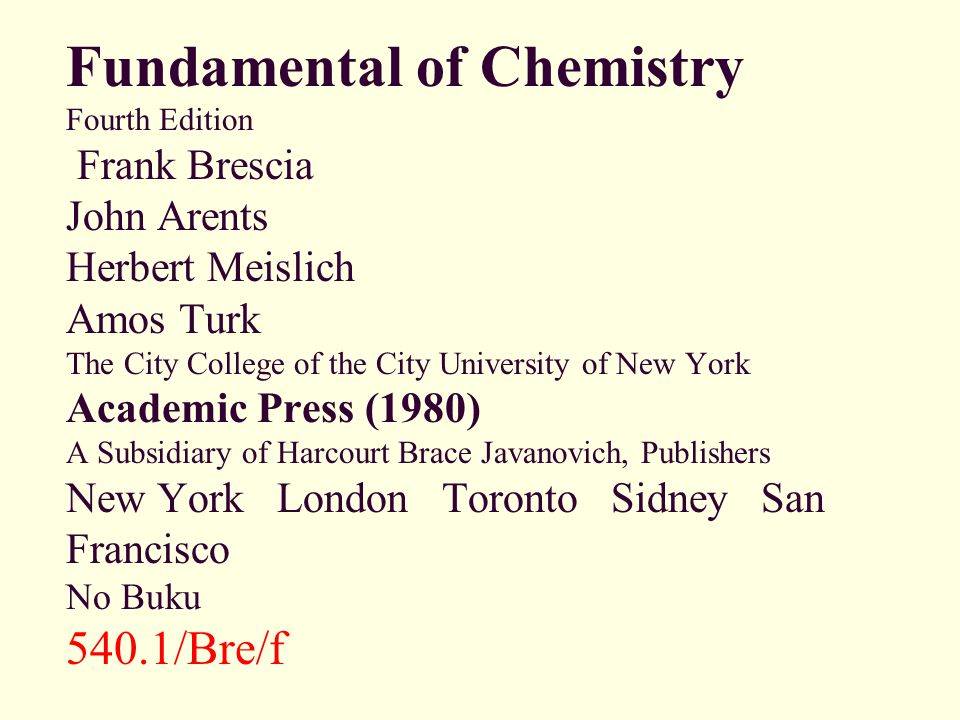 Fundamental of Chemistry Fourth Edition Frank Brescia John Arents Herbert Meislich Amos Turk The City College of the City University of New York Academic Press (1980) A Subsidiary of Harcourt Brace Javanovich, Publishers New York London Toronto Sidney San Francisco No Buku 540.1/Bre/f