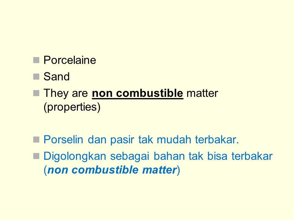 Porcelaine Sand They are non combustible matter (properties) Porselin dan pasir tak mudah terbakar. Digolongkan sebagai bahan tak bisa terbakar (non c