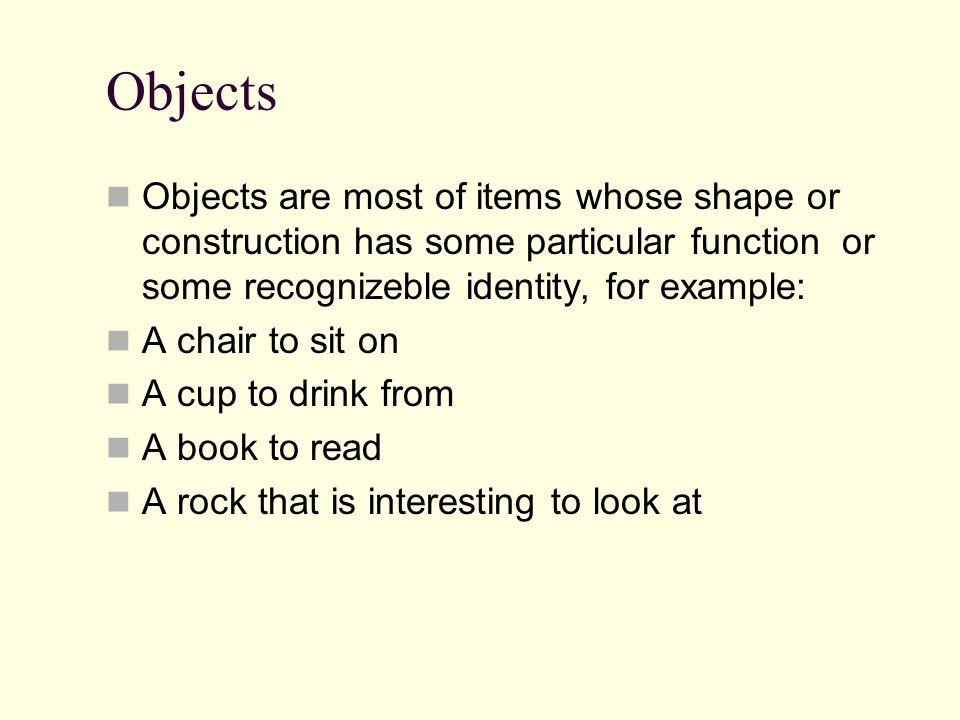 Objects Objects are most of items whose shape or construction has some particular function or some recognizeble identity, for example: A chair to sit on A cup to drink from A book to read A rock that is interesting to look at